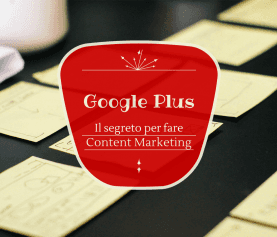 Il segreto per fare Content Marketing su Google Plus